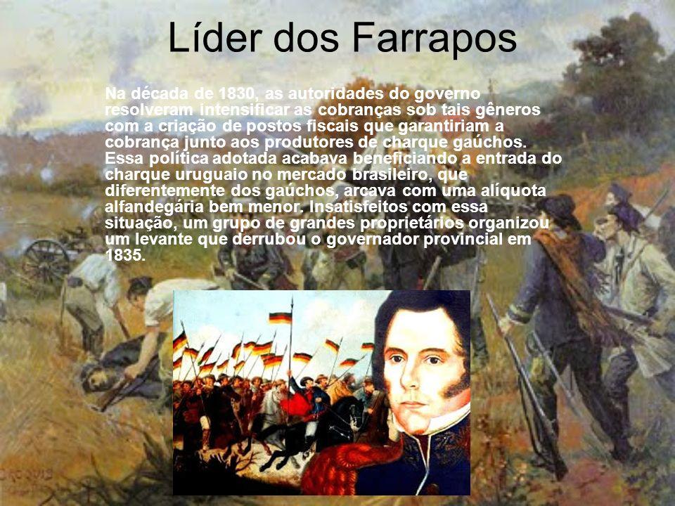 Líder dos Farrapos Na década de 1830, as autoridades do governo resolveram intensificar as cobranças sob tais gêneros com a criação de postos fiscais que garantiriam a cobrança junto aos produtores de charque gaúchos.
