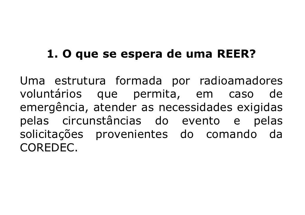 1. O que se espera de uma REER? Uma estrutura formada por radioamadores voluntários que permita, em caso de emergência, atender as necessidades exigid
