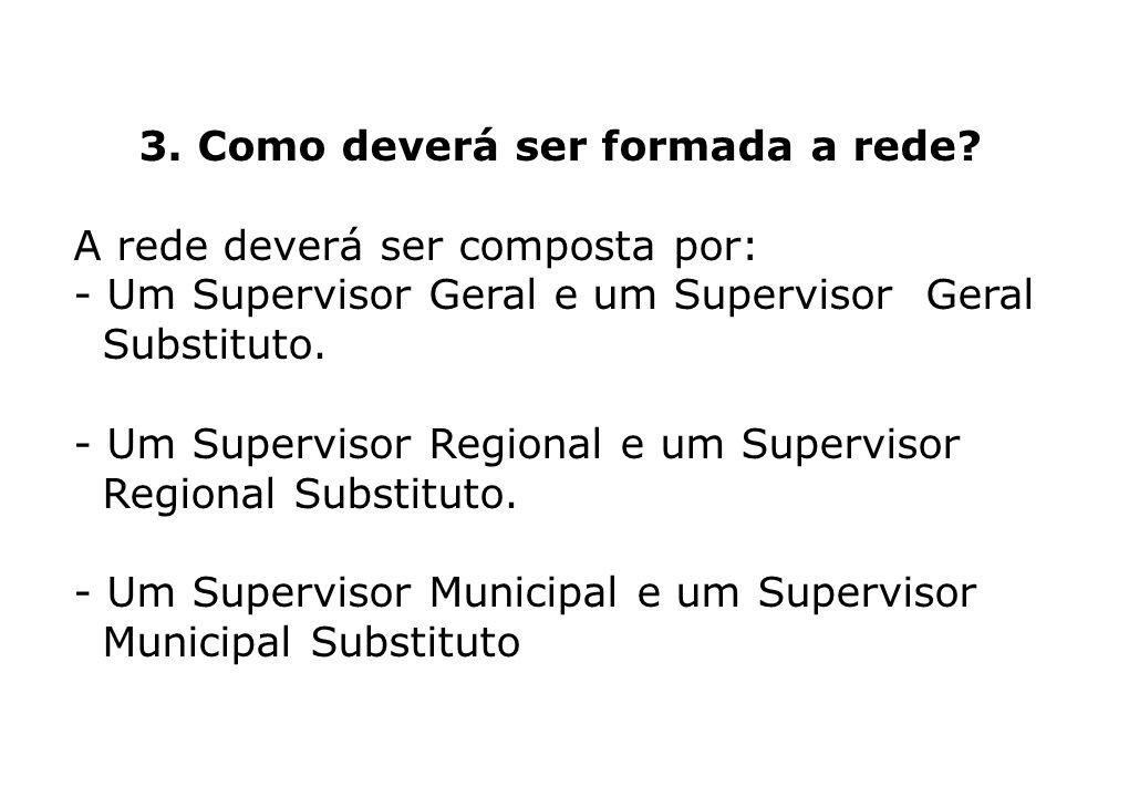 3. Como deverá ser formada a rede? A rede deverá ser composta por: - Um Supervisor Geral e um Supervisor Geral Substituto. - Um Supervisor Regional e