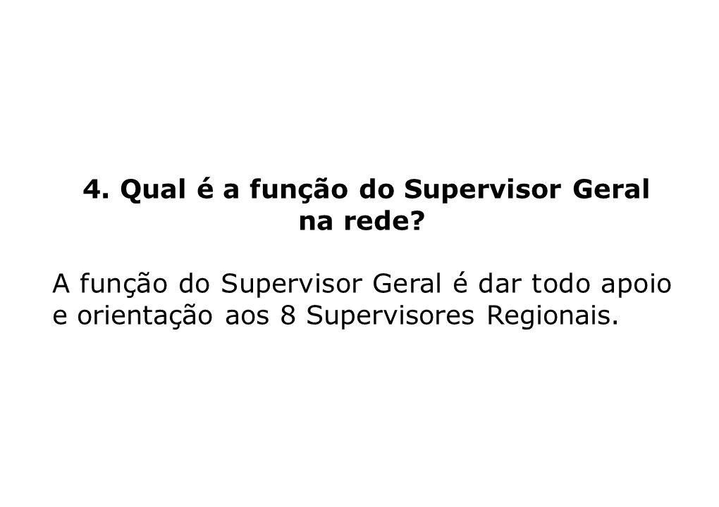 4. Qual é a função do Supervisor Geral na rede? A função do Supervisor Geral é dar todo apoio e orientação aos 8 Supervisores Regionais.