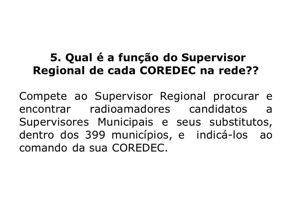 5. Qual é a função do Supervisor Regional de cada COREDEC na rede?? Compete ao Supervisor Regional procurar e encontrar radioamadores candidatos a Sup