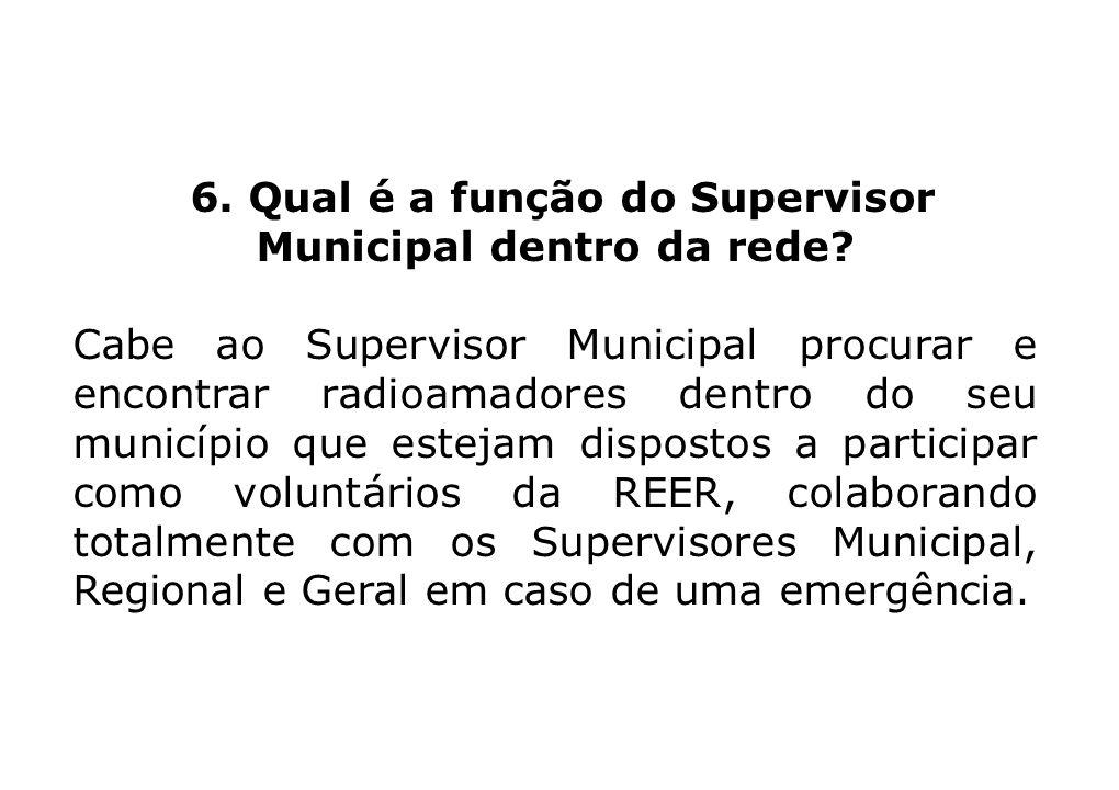 6. Qual é a função do Supervisor Municipal dentro da rede? Cabe ao Supervisor Municipal procurar e encontrar radioamadores dentro do seu município que