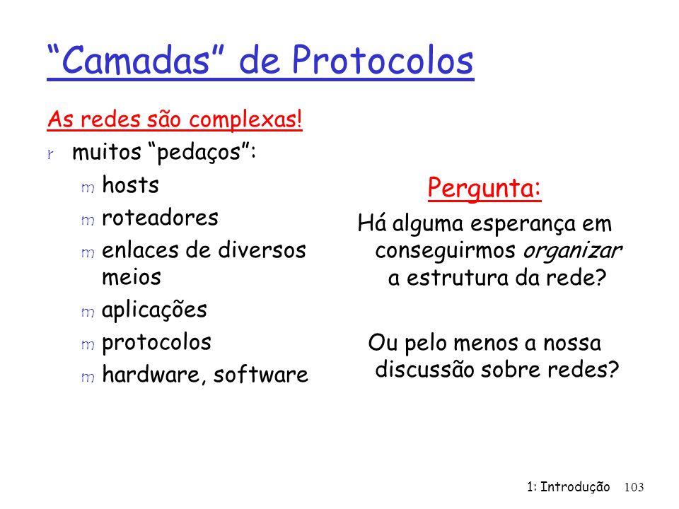 1: Introdução103 Camadas de Protocolos As redes são complexas! r muitos pedaços: m hosts m roteadores m enlaces de diversos meios m aplicações m proto