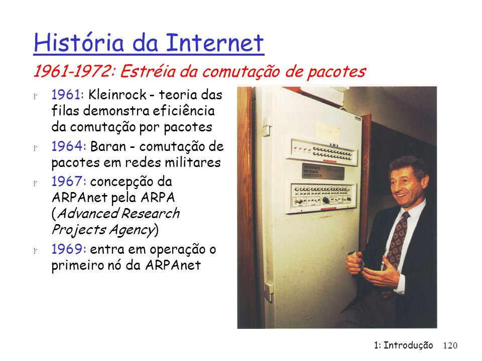 1: Introdução120 História da Internet r 1961: Kleinrock - teoria das filas demonstra eficiência da comutação por pacotes r 1964: Baran - comutação de pacotes em redes militares r 1967: concepção da ARPAnet pela ARPA (Advanced Research Projects Agency) r 1969: entra em operação o primeiro nó da ARPAnet 1961-1972: Estréia da comutação de pacotes