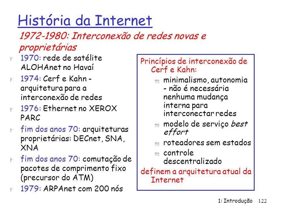 1: Introdução122 Princípios de interconexão de Cerf e Kahn: m minimalismo, autonomia - não é necessária nenhuma mudança interna para interconectar redes m modelo de serviço best effort m roteadores sem estados m controle descentralizado definem a arquitetura atual da Internet História da Internet r 1970: rede de satélite ALOHAnet no Havaí r 1974: Cerf e Kahn - arquitetura para a interconexão de redes r 1976: Ethernet no XEROX PARC r fim dos anos 70: arquiteturas proprietárias: DECnet, SNA, XNA r fim dos anos 70: comutação de pacotes de comprimento fixo (precursor do ATM) r 1979: ARPAnet com 200 nós 1972-1980: Interconexão de redes novas e proprietárias
