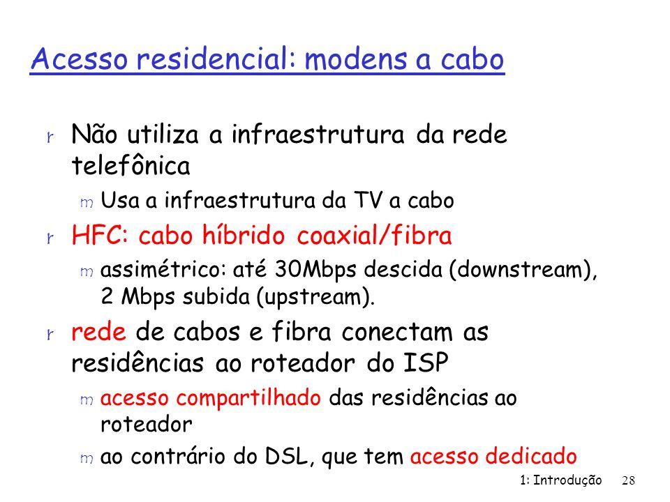 1: Introdução28 Acesso residencial: modens a cabo r Não utiliza a infraestrutura da rede telefônica m Usa a infraestrutura da TV a cabo r HFC: cabo híbrido coaxial/fibra m assimétrico: até 30Mbps descida (downstream), 2 Mbps subida (upstream).