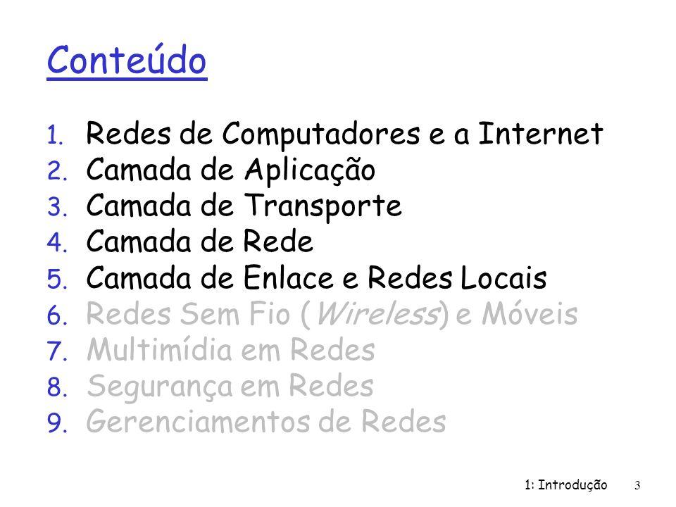 1: Introdução3 Conteúdo 1. Redes de Computadores e a Internet 2. Camada de Aplicação 3. Camada de Transporte 4. Camada de Rede 5. Camada de Enlace e R