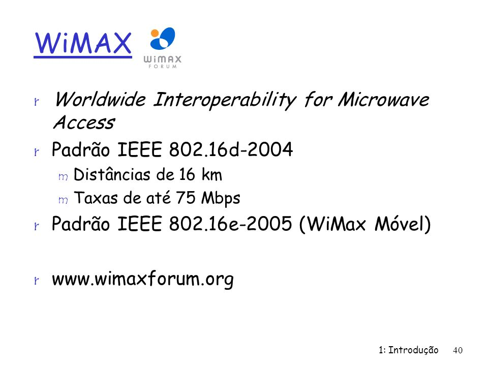 1: Introdução40 WiMAX r Worldwide Interoperability for Microwave Access r Padrão IEEE 802.16d-2004 m Distâncias de 16 km m Taxas de até 75 Mbps r Padr