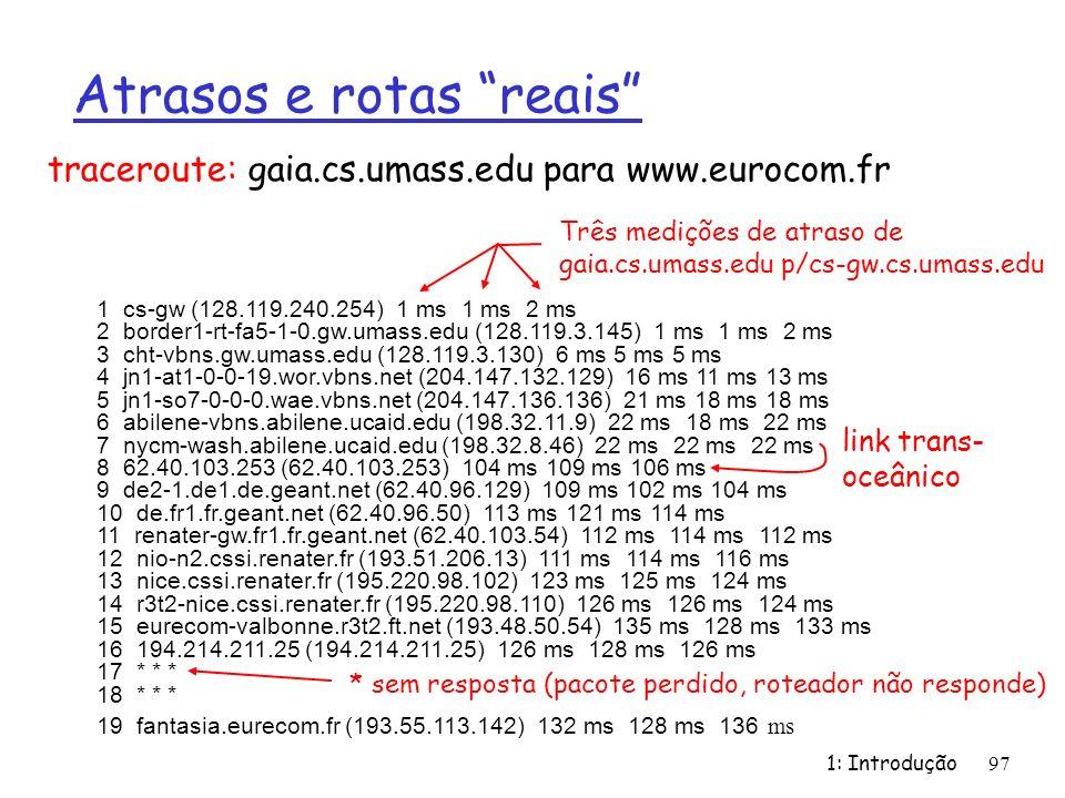 1: Introdução97 Atrasos e rotas reais 1 cs-gw (128.119.240.254) 1 ms 1 ms 2 ms 2 border1-rt-fa5-1-0.gw.umass.edu (128.119.3.145) 1 ms 1 ms 2 ms 3 cht-