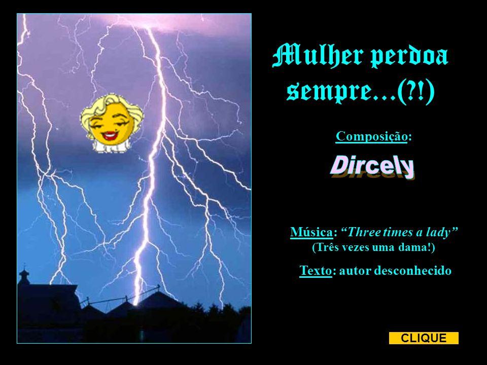 Mulher perdoa sempre...(?!) CLIQUE Música: Three times a lady (Três vezes uma dama!) Composição: Texto: autor desconhecido