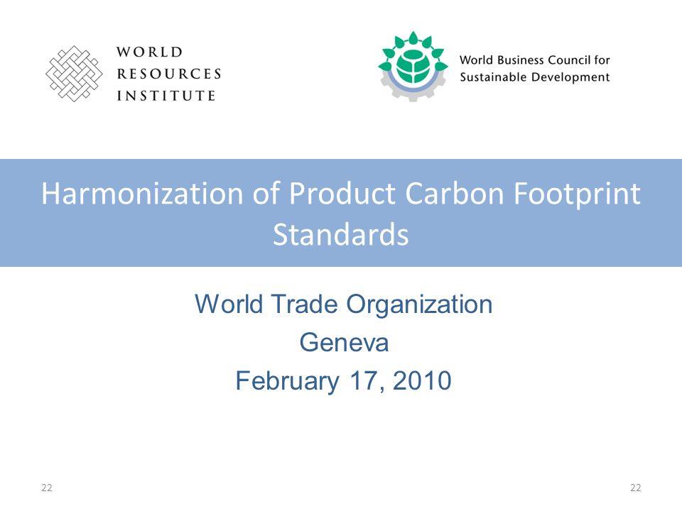 22 World Trade Organization Geneva February 17, 2010 Harmonization of Product Carbon Footprint Standards 22