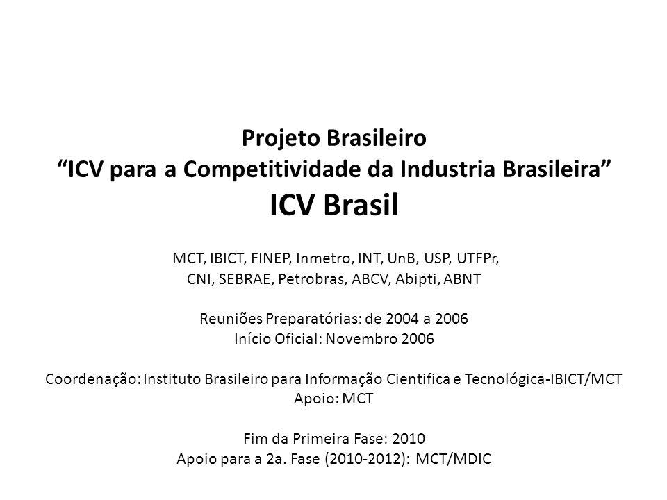 Projeto Brasileiro ICV para a Competitividade da Industria Brasileira ICV Brasil MCT, IBICT, FINEP, Inmetro, INT, UnB, USP, UTFPr, CNI, SEBRAE, Petrob