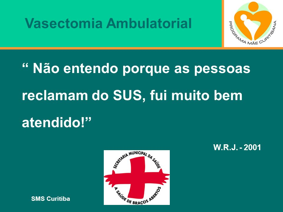 SMS Curitiba Não entendo porque as pessoas reclamam do SUS, fui muito bem atendido! W.R.J. - 2001 Vasectomia Ambulatorial