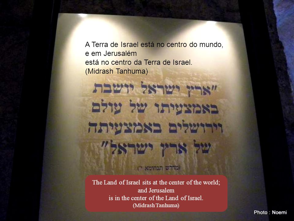 The Land of Israel sits at the center of the world; and Jerusalem is in the center of the Land of Israel.