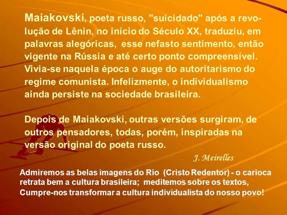 Maiakovski, poeta russo, suicidado após a revo- lução de Lênin, no início do Século XX, traduziu, em palavras alegóricas, esse nefasto sentimento, então vigente na Rússia e até certo ponto compreensível.