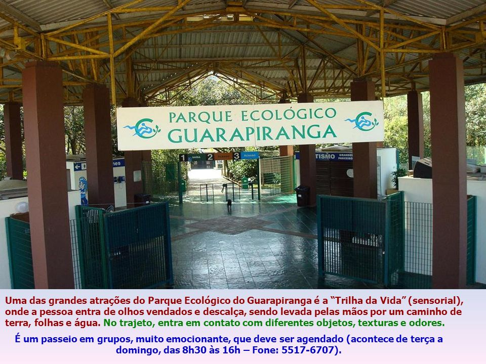 Uma das grandes atrações do Parque Ecológico do Guarapiranga é a Trilha da Vida (sensorial), onde a pessoa entra de olhos vendados e descalça, sendo levada pelas mãos por um caminho de terra, folhas e água.