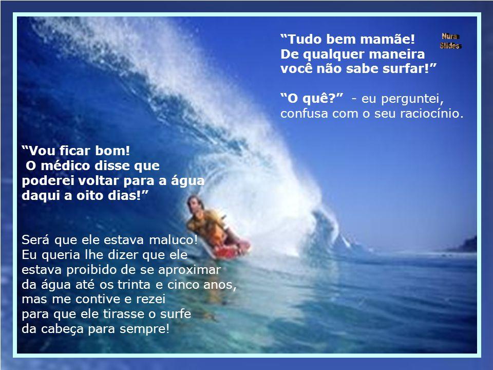 Tudo bem mamãe.De qualquer maneira você não sabe surfar.