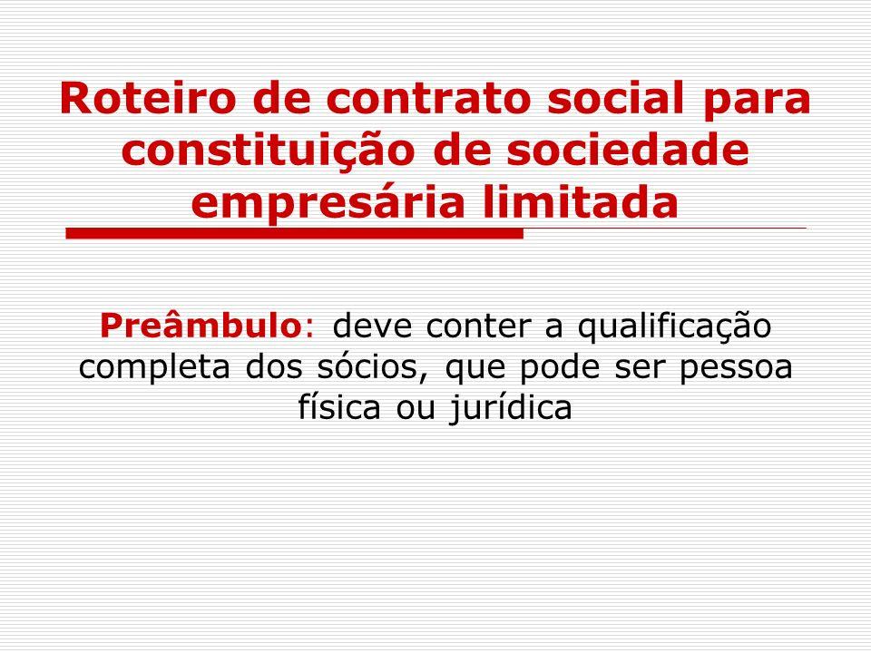 Roteiro de contrato social para constituição de sociedade empresária limitada Preâmbulo: deve conter a qualificação completa dos sócios, que pode ser