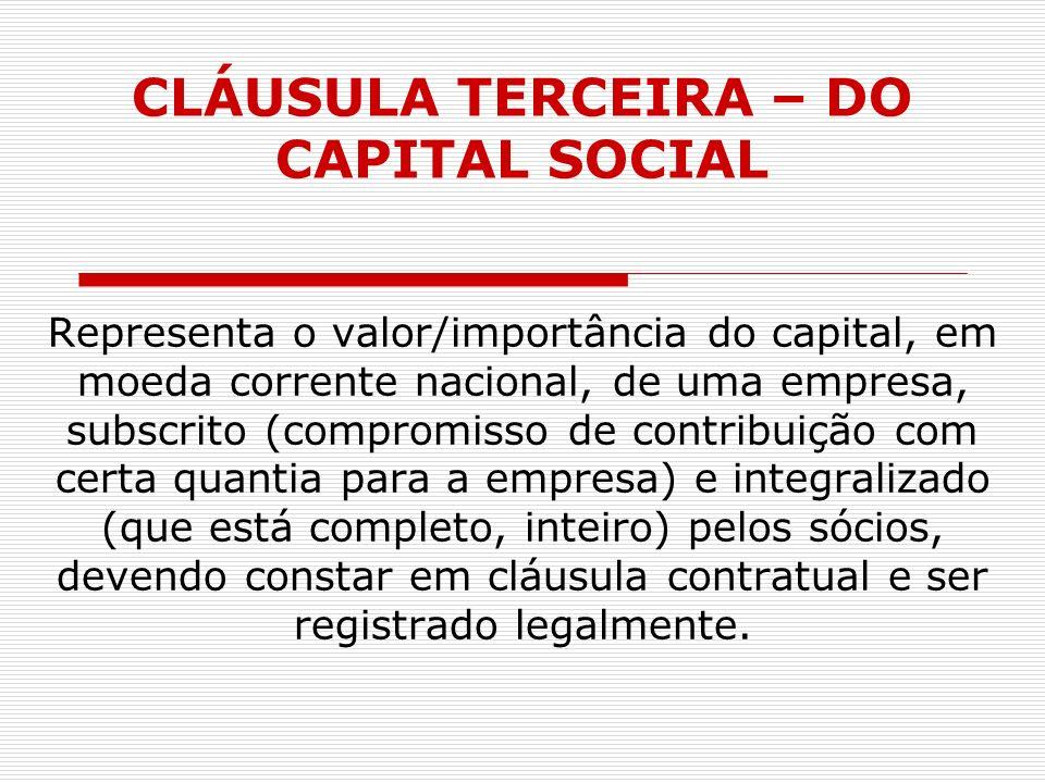 CLÁUSULA TERCEIRA – DO CAPITAL SOCIAL Representa o valor/importância do capital, em moeda corrente nacional, de uma empresa, subscrito (compromisso de