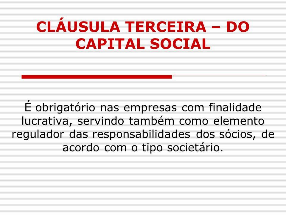 CLÁUSULA TERCEIRA – DO CAPITAL SOCIAL É obrigatório nas empresas com finalidade lucrativa, servindo também como elemento regulador das responsabilidad