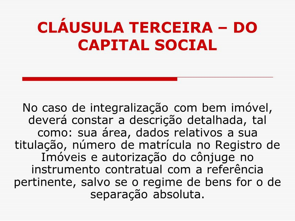 CLÁUSULA TERCEIRA – DO CAPITAL SOCIAL No caso de integralização com bem imóvel, deverá constar a descrição detalhada, tal como: sua área, dados relati