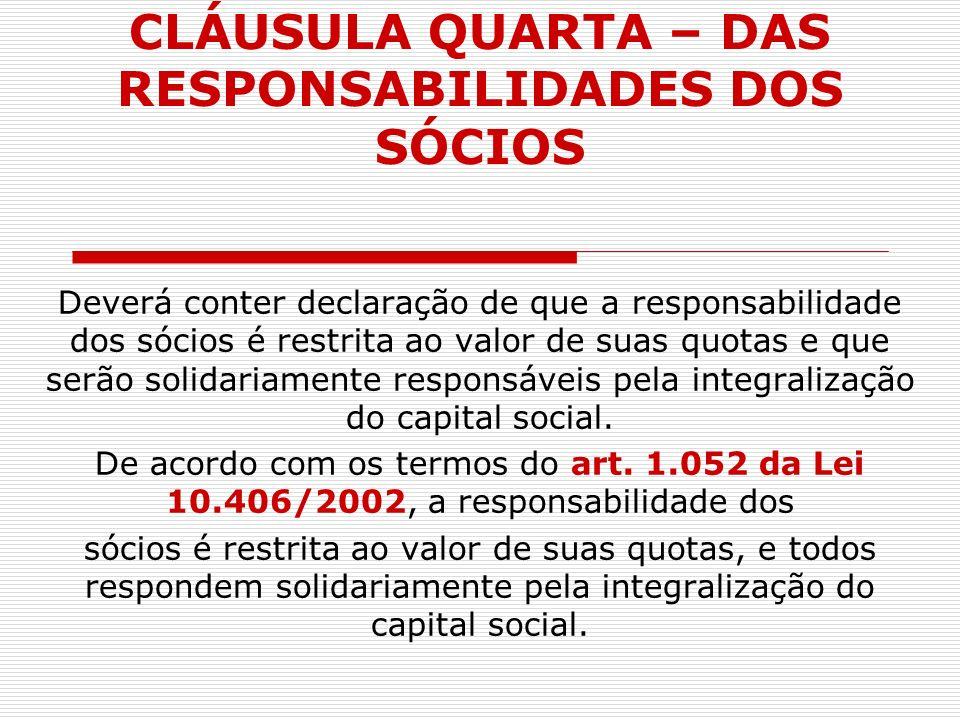 CLÁUSULA QUARTA – DAS RESPONSABILIDADES DOS SÓCIOS Deverá conter declaração de que a responsabilidade dos sócios é restrita ao valor de suas quotas e
