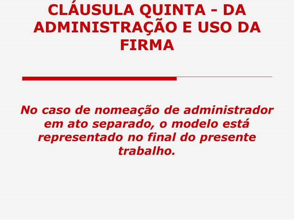 CLÁUSULA QUINTA - DA ADMINISTRAÇÃO E USO DA FIRMA No caso de nomeação de administrador em ato separado, o modelo está representado no final do present