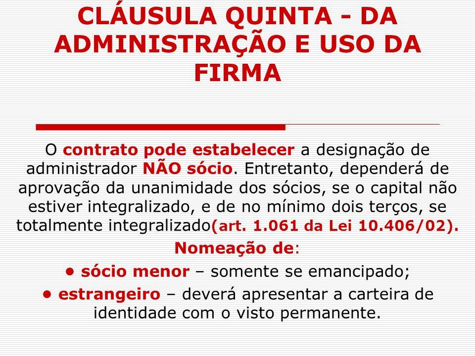 CLÁUSULA QUINTA - DA ADMINISTRAÇÃO E USO DA FIRMA O contrato pode estabelecer a designação de administrador NÃO sócio. Entretanto, dependerá de aprova