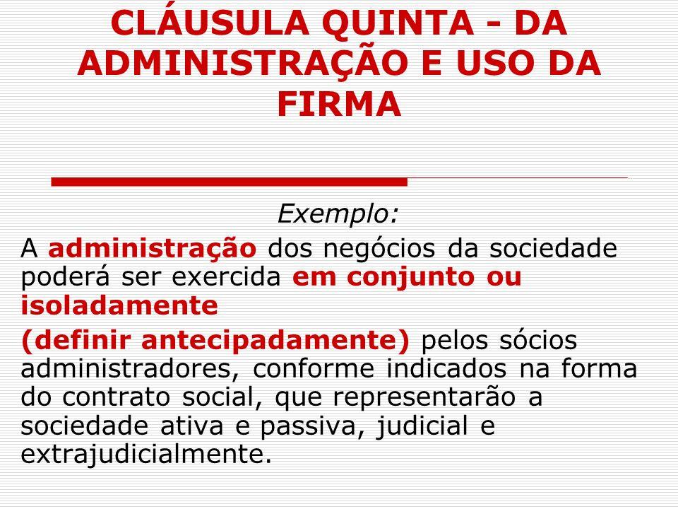 CLÁUSULA QUINTA - DA ADMINISTRAÇÃO E USO DA FIRMA Exemplo: A administração dos negócios da sociedade poderá ser exercida em conjunto ou isoladamente (