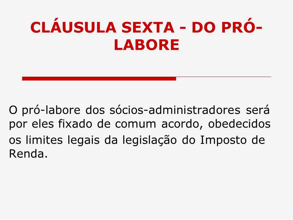 CLÁUSULA SEXTA - DO PRÓ- LABORE O pró-labore dos sócios-administradores será por eles fixado de comum acordo, obedecidos os limites legais da legislaç