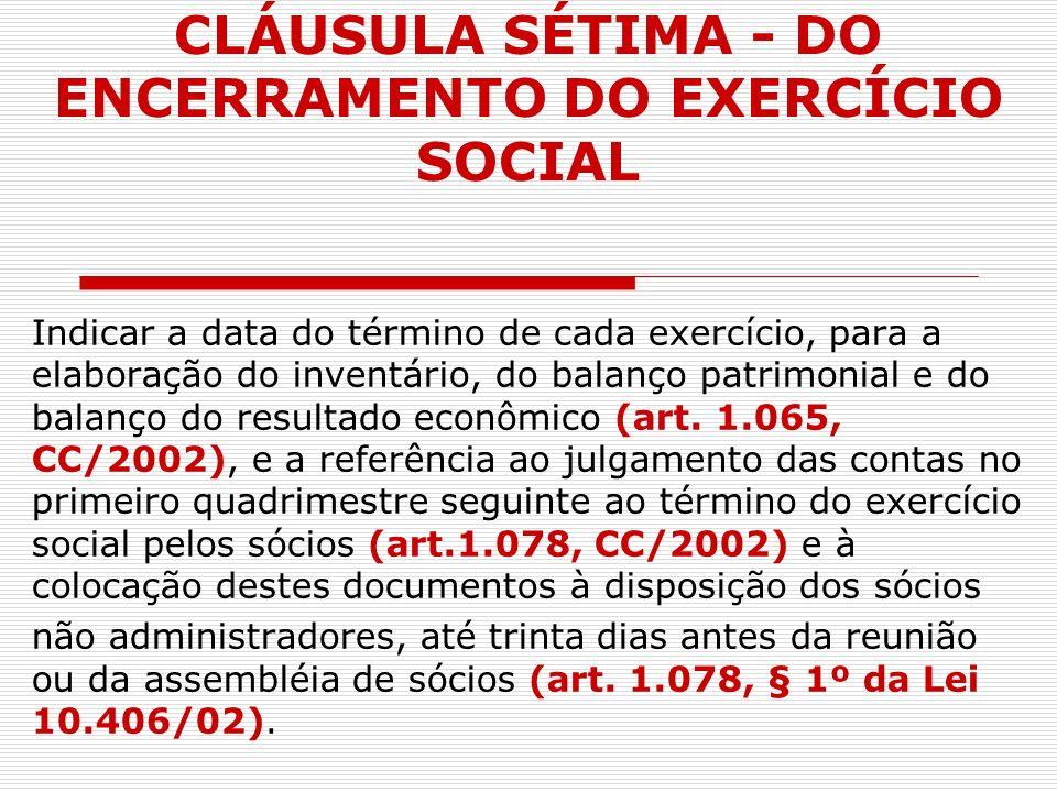 CLÁUSULA SÉTIMA - DO ENCERRAMENTO DO EXERCÍCIO SOCIAL Indicar a data do término de cada exercício, para a elaboração do inventário, do balanço patrimo