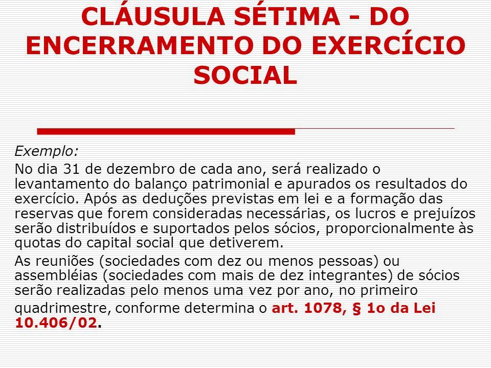 CLÁUSULA SÉTIMA - DO ENCERRAMENTO DO EXERCÍCIO SOCIAL Exemplo: No dia 31 de dezembro de cada ano, será realizado o levantamento do balanço patrimonial