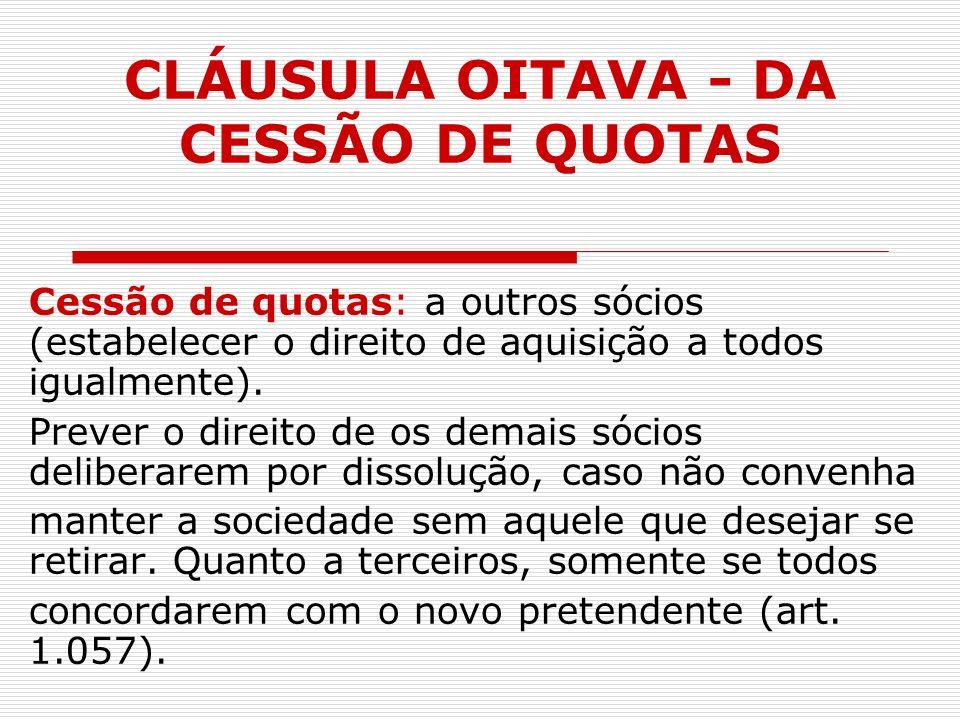 CLÁUSULA OITAVA - DA CESSÃO DE QUOTAS Cessão de quotas: a outros sócios (estabelecer o direito de aquisição a todos igualmente). Prever o direito de o