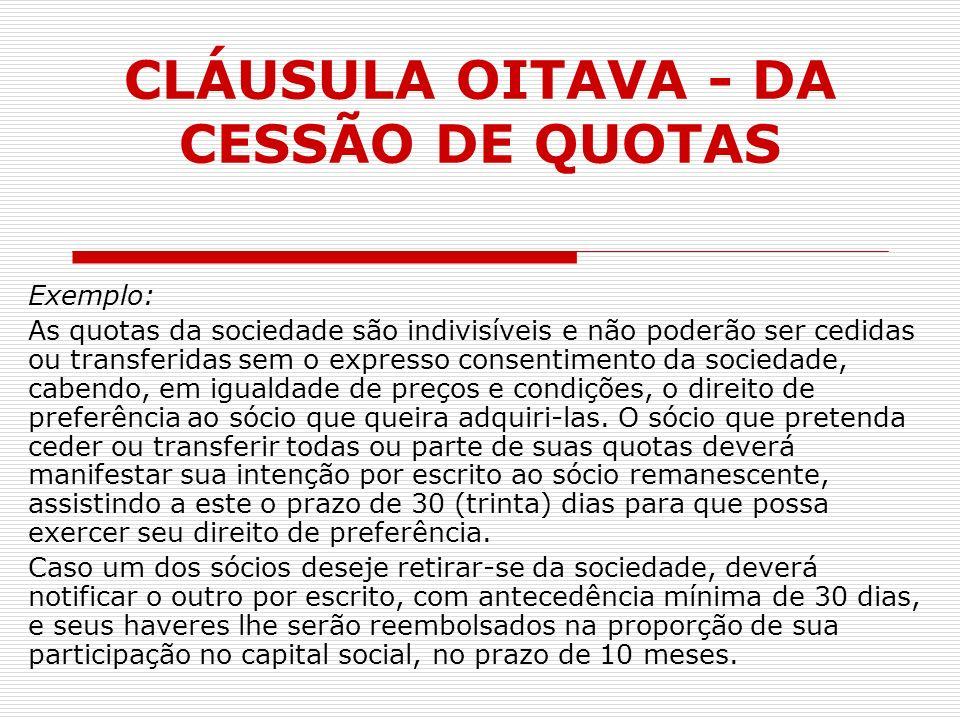 CLÁUSULA OITAVA - DA CESSÃO DE QUOTAS Exemplo: As quotas da sociedade são indivisíveis e não poderão ser cedidas ou transferidas sem o expresso consen