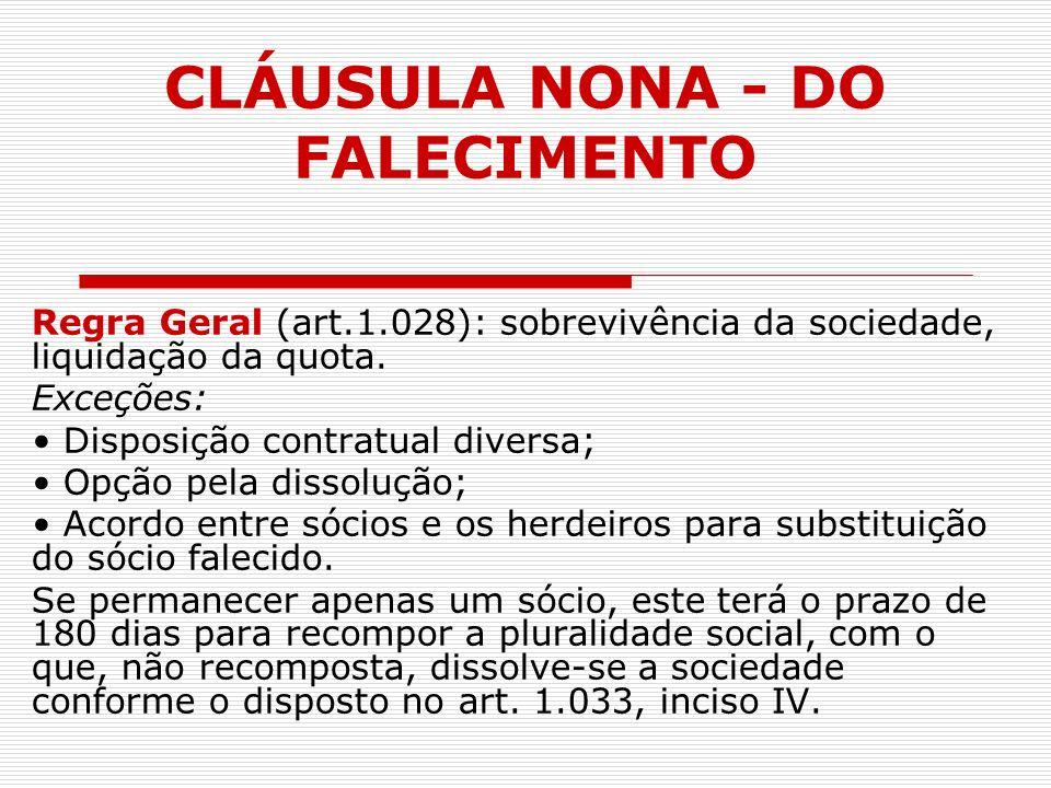 CLÁUSULA NONA - DO FALECIMENTO Regra Geral (art.1.028): sobrevivência da sociedade, liquidação da quota. Exceções: Disposição contratual diversa; Opçã