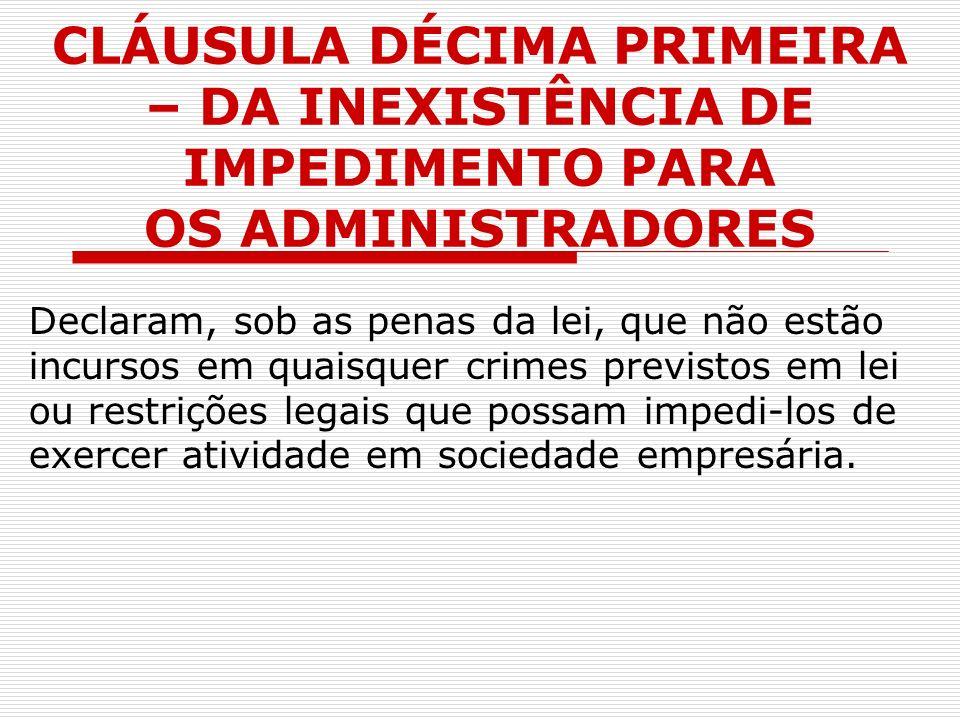 CLÁUSULA DÉCIMA PRIMEIRA – DA INEXISTÊNCIA DE IMPEDIMENTO PARA OS ADMINISTRADORES Declaram, sob as penas da lei, que não estão incursos em quaisquer c