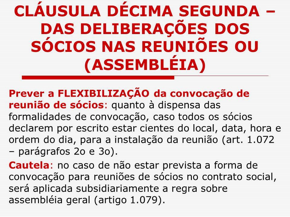 CLÁUSULA DÉCIMA SEGUNDA – DAS DELIBERAÇÕES DOS SÓCIOS NAS REUNIÕES OU (ASSEMBLÉIA) Prever a FLEXIBILIZAÇÃO da convocação de reunião de sócios: quanto