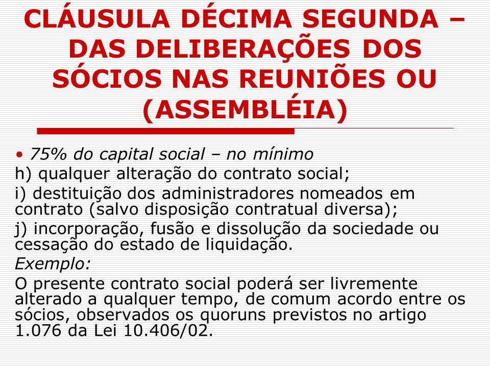 CLÁUSULA DÉCIMA SEGUNDA – DAS DELIBERAÇÕES DOS SÓCIOS NAS REUNIÕES OU (ASSEMBLÉIA) 75% do capital social – no mínimo h) qualquer alteração do contrato