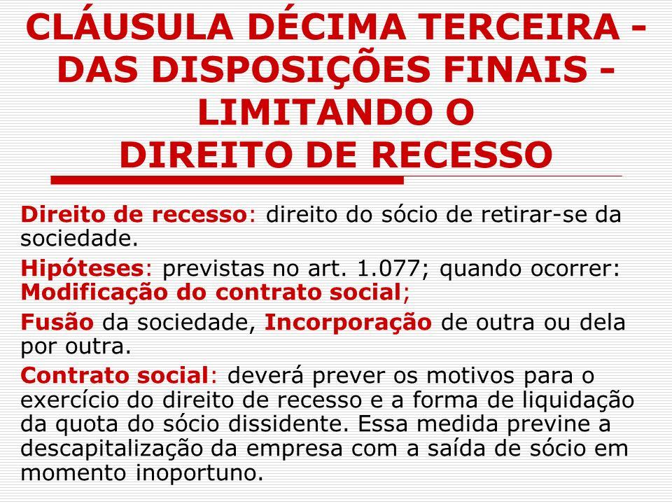 CLÁUSULA DÉCIMA TERCEIRA - DAS DISPOSIÇÕES FINAIS - LIMITANDO O DIREITO DE RECESSO Direito de recesso: direito do sócio de retirar-se da sociedade. Hi
