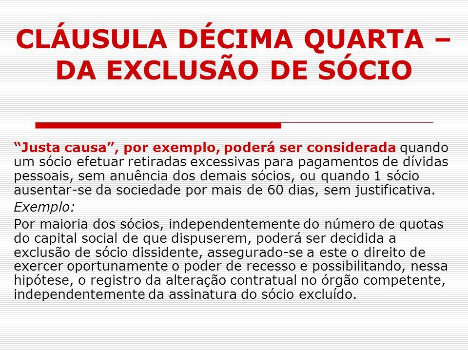 CLÁUSULA DÉCIMA QUARTA – DA EXCLUSÃO DE SÓCIO Justa causa, por exemplo, poderá ser considerada quando um sócio efetuar retiradas excessivas para pagam