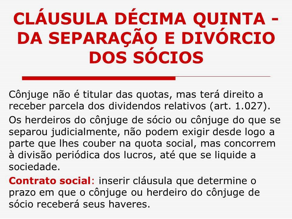 CLÁUSULA DÉCIMA QUINTA - DA SEPARAÇÃO E DIVÓRCIO DOS SÓCIOS Cônjuge não é titular das quotas, mas terá direito a receber parcela dos dividendos relati