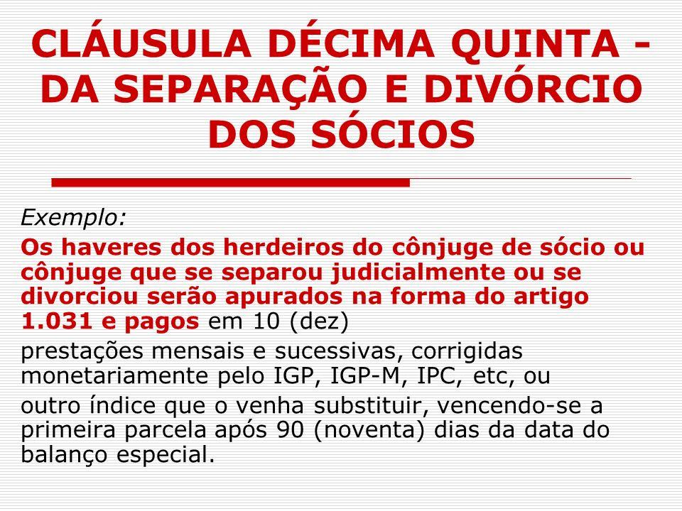 CLÁUSULA DÉCIMA QUINTA - DA SEPARAÇÃO E DIVÓRCIO DOS SÓCIOS Exemplo: Os haveres dos herdeiros do cônjuge de sócio ou cônjuge que se separou judicialme