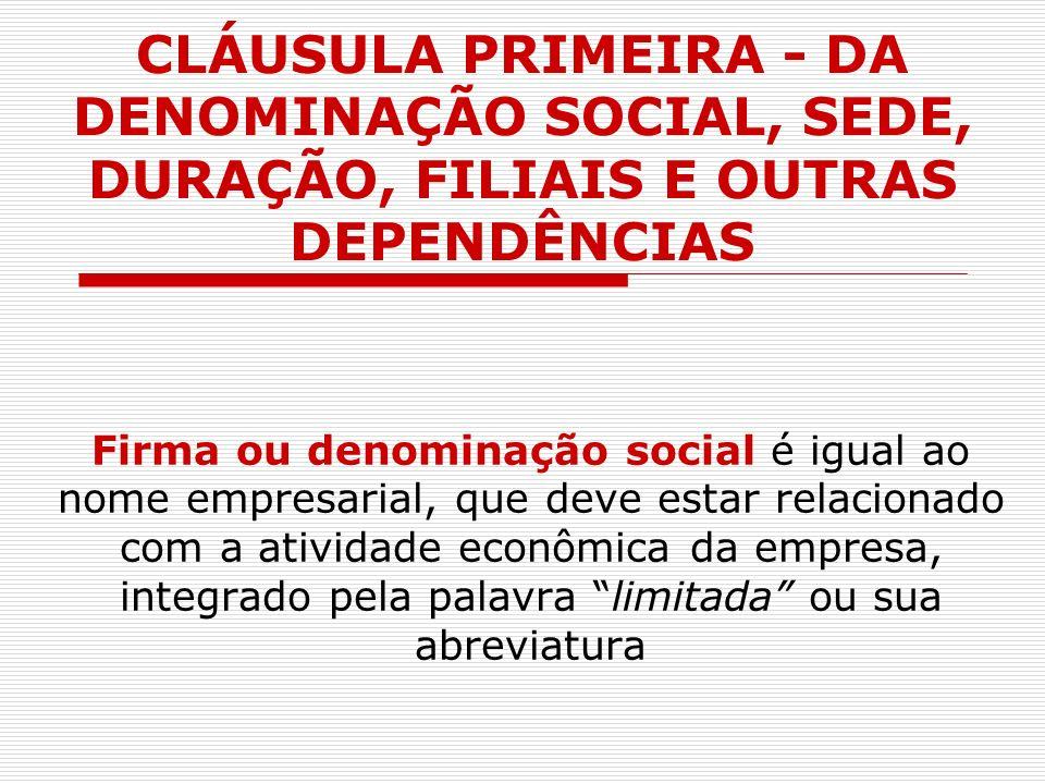 CLÁUSULA PRIMEIRA - DA DENOMINAÇÃO SOCIAL, SEDE, DURAÇÃO, FILIAIS E OUTRAS DEPENDÊNCIAS Firma ou denominação social é igual ao nome empresarial, que d