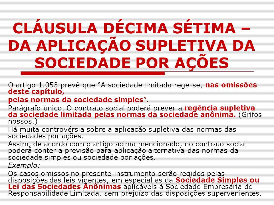 CLÁUSULA DÉCIMA SÉTIMA – DA APLICAÇÃO SUPLETIVA DA SOCIEDADE POR AÇÕES O artigo 1.053 prevê que A sociedade limitada rege-se, nas omissões deste capít