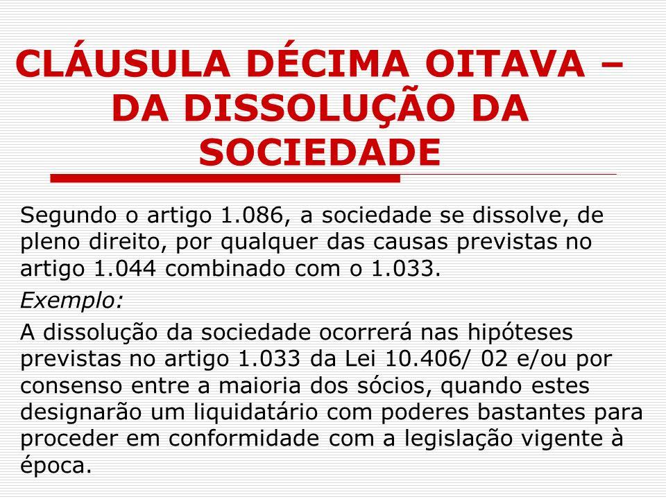 CLÁUSULA DÉCIMA OITAVA – DA DISSOLUÇÃO DA SOCIEDADE Segundo o artigo 1.086, a sociedade se dissolve, de pleno direito, por qualquer das causas previst