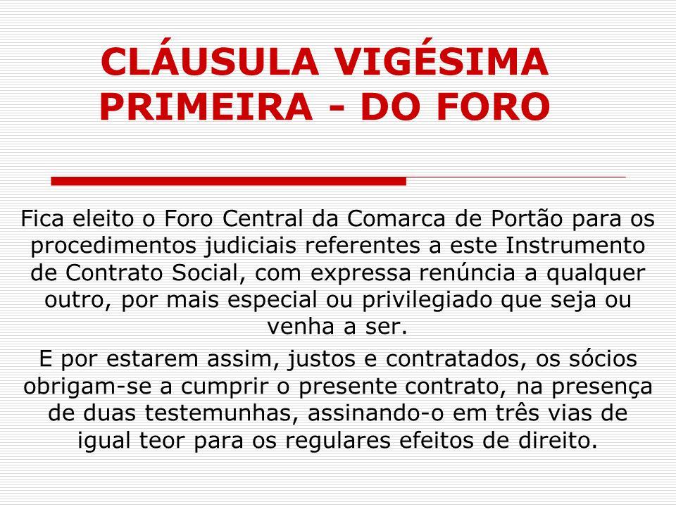 CLÁUSULA VIGÉSIMA PRIMEIRA - DO FORO Fica eleito o Foro Central da Comarca de Portão para os procedimentos judiciais referentes a este Instrumento de