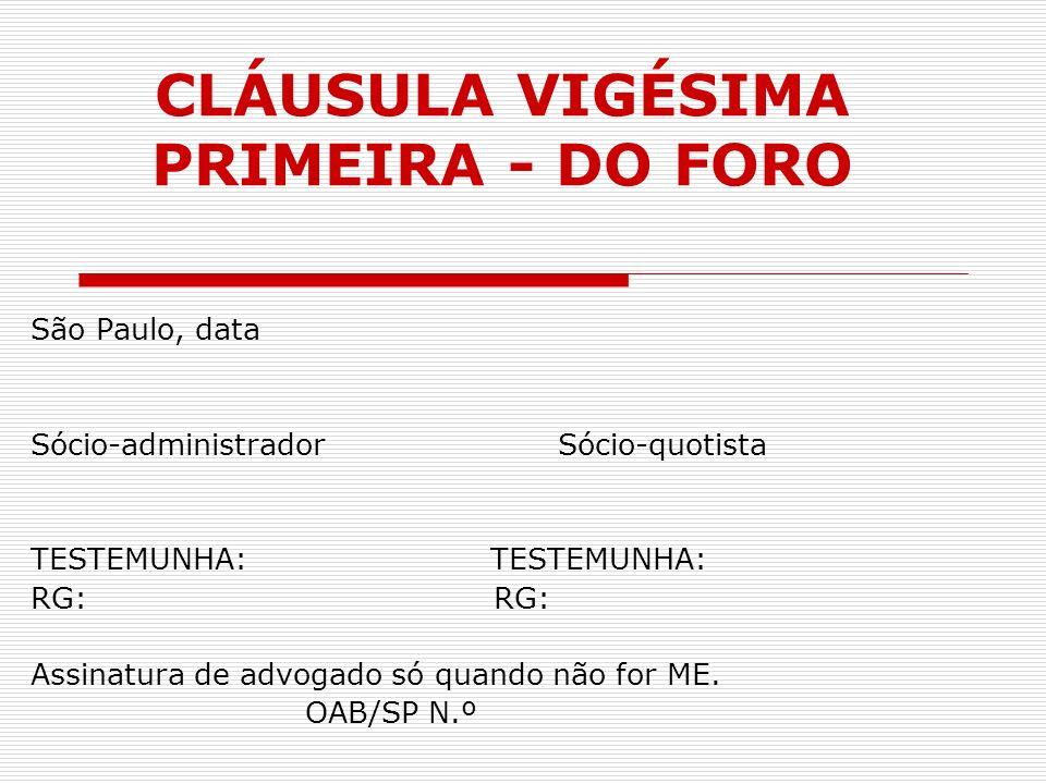 CLÁUSULA VIGÉSIMA PRIMEIRA - DO FORO São Paulo, data Sócio-administrador Sócio-quotista TESTEMUNHA: RG: Assinatura de advogado só quando não for ME. O