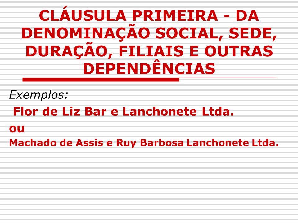 CLÁUSULA PRIMEIRA - DA DENOMINAÇÃO SOCIAL, SEDE, DURAÇÃO, FILIAIS E OUTRAS DEPENDÊNCIAS Exemplos: Flor de Liz Bar e Lanchonete Ltda. ou Machado de Ass