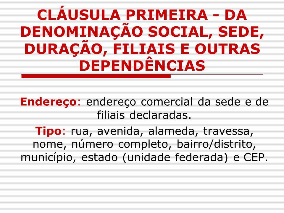 CLÁUSULA PRIMEIRA - DA DENOMINAÇÃO SOCIAL, SEDE, DURAÇÃO, FILIAIS E OUTRAS DEPENDÊNCIAS Endereço: endereço comercial da sede e de filiais declaradas.