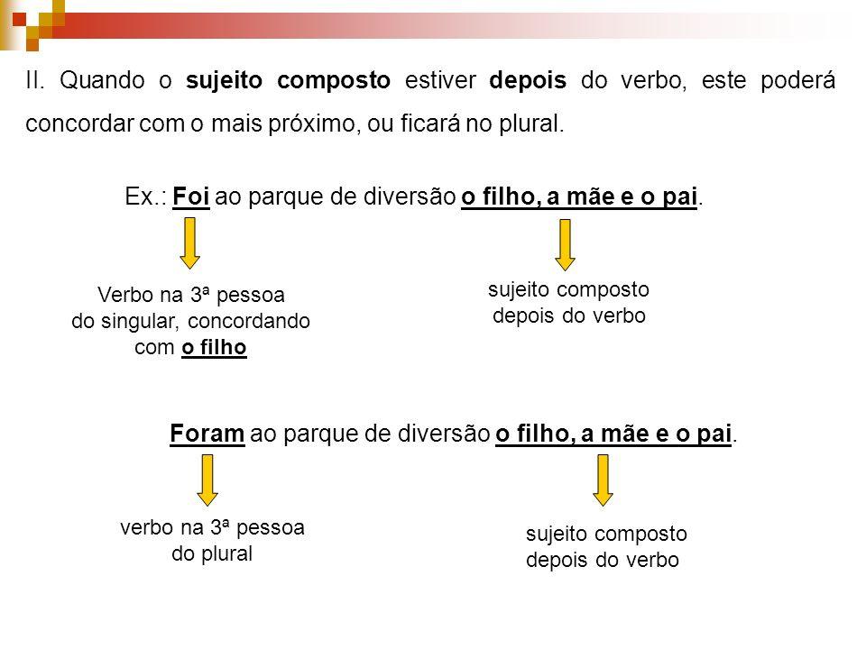 II. Quando o sujeito composto estiver depois do verbo, este poderá concordar com o mais próximo, ou ficará no plural. Ex.: Foi ao parque de diversão o